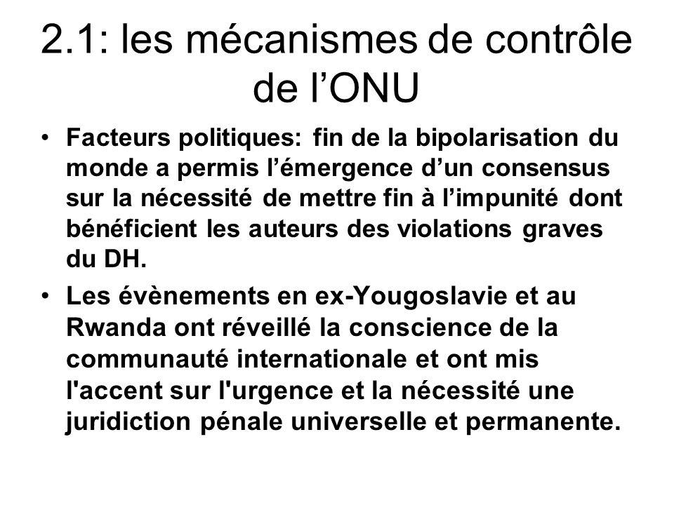 2.1: les mécanismes de contrôle de lONU Facteurs politiques: fin de la bipolarisation du monde a permis lémergence dun consensus sur la nécessité de mettre fin à limpunité dont bénéficient les auteurs des violations graves du DH.