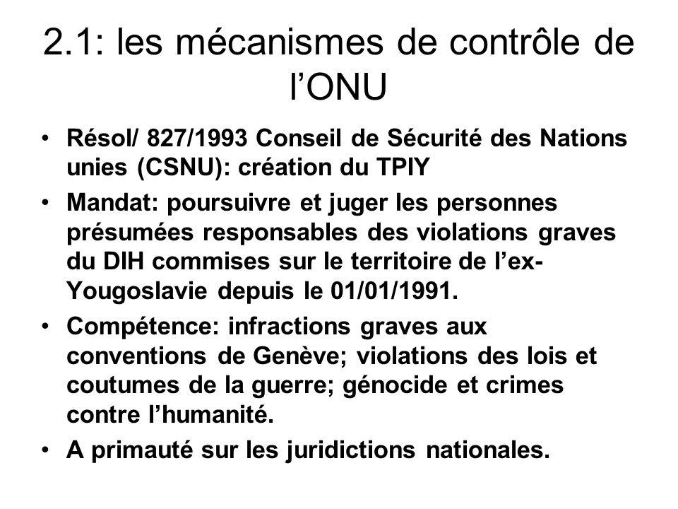 2.1: les mécanismes de contrôle de lONU Résol/ 827/1993 Conseil de Sécurité des Nations unies (CSNU): création du TPIY Mandat: poursuivre et juger les personnes présumées responsables des violations graves du DIH commises sur le territoire de lex- Yougoslavie depuis le 01/01/1991.