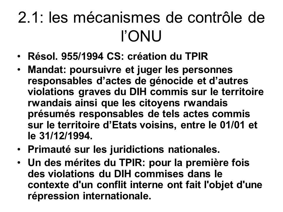 2.1: les mécanismes de contrôle de lONU Résol. 955/1994 CS: création du TPIR Mandat: poursuivre et juger les personnes responsables dactes de génocide