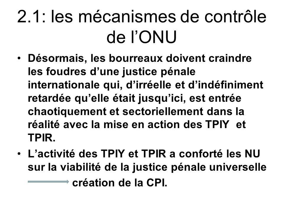 2.1: les mécanismes de contrôle de lONU Désormais, les bourreaux doivent craindre les foudres dune justice pénale internationale qui, dirréelle et din