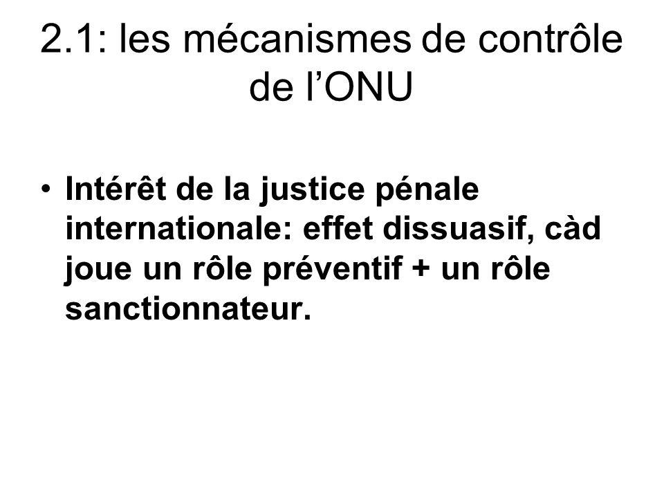 2.1: les mécanismes de contrôle de lONU Intérêt de la justice pénale internationale: effet dissuasif, càd joue un rôle préventif + un rôle sanctionnat