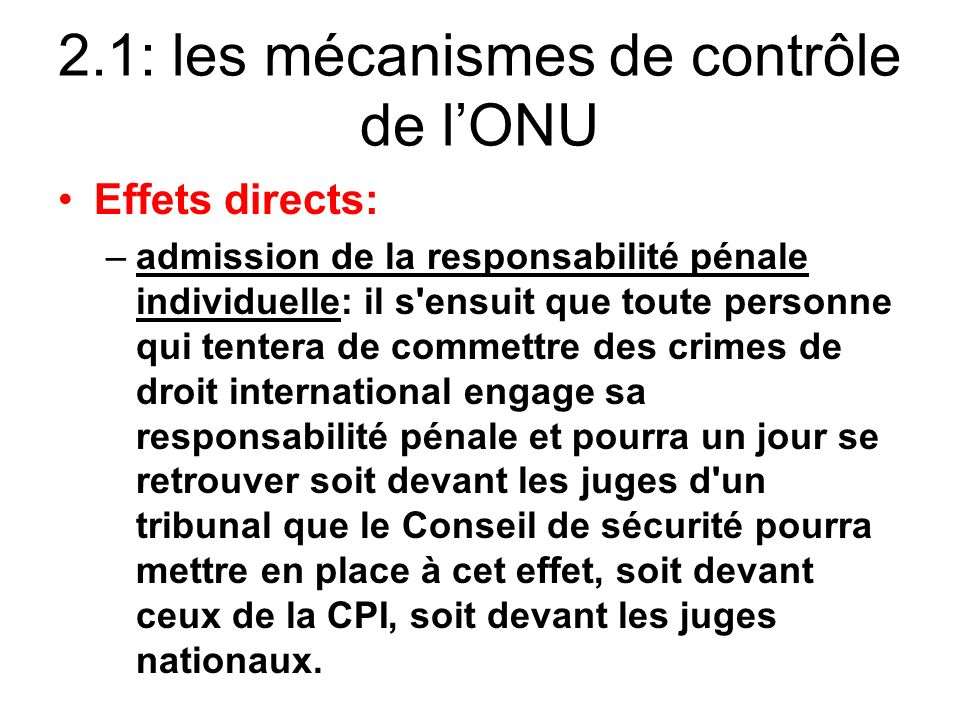 2.1: les mécanismes de contrôle de lONU Effets directs: –admission de la responsabilité pénale individuelle: il s'ensuit que toute personne qui tenter