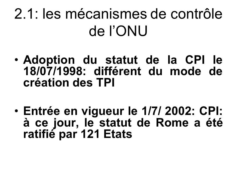 2.1: les mécanismes de contrôle de lONU Adoption du statut de la CPI le 18/07/1998: différent du mode de création des TPI Entrée en vigueur le 1/7/ 2002: CPI: à ce jour, le statut de Rome a été ratifié par 121 Etats