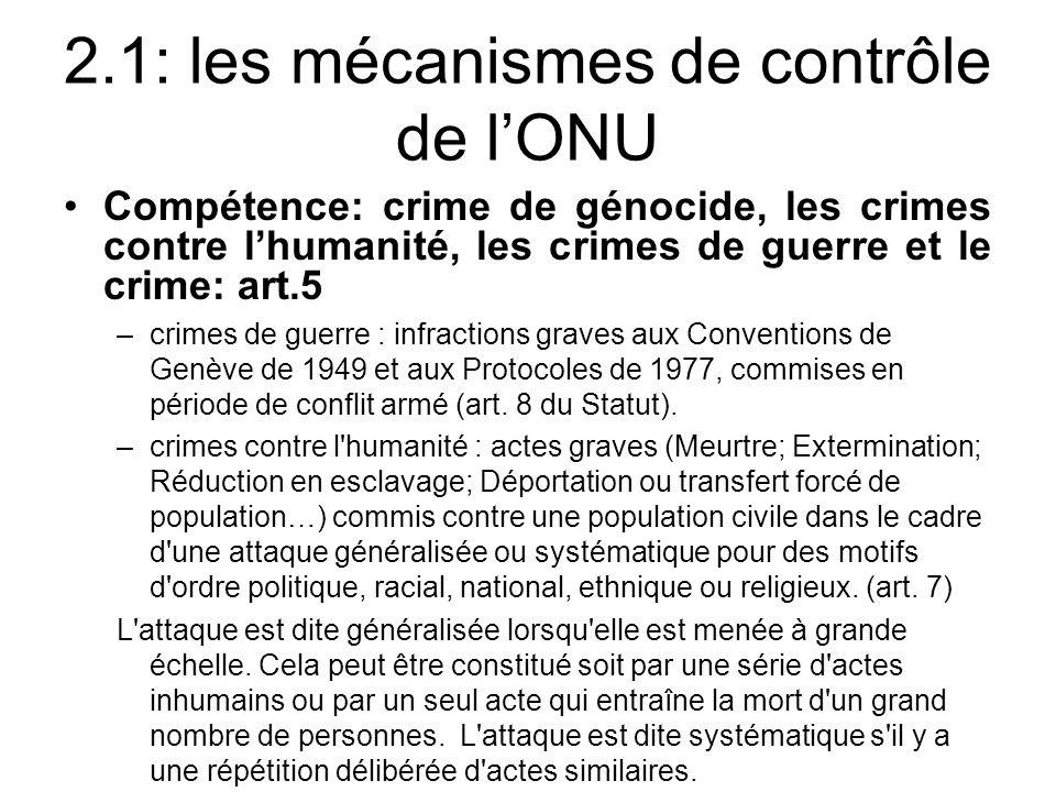 2.1: les mécanismes de contrôle de lONU Compétence: crime de génocide, les crimes contre lhumanité, les crimes de guerre et le crime: art.5 –crimes de guerre : infractions graves aux Conventions de Genève de 1949 et aux Protocoles de 1977, commises en période de conflit armé (art.