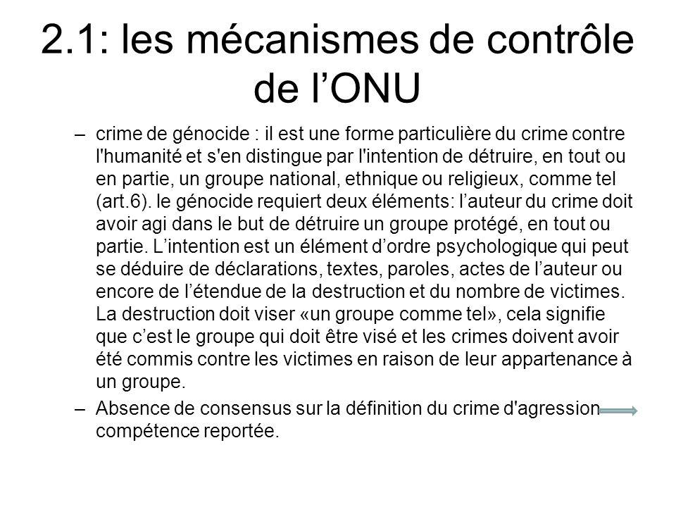 2.1: les mécanismes de contrôle de lONU –crime de génocide : il est une forme particulière du crime contre l humanité et s en distingue par l intention de détruire, en tout ou en partie, un groupe national, ethnique ou religieux, comme tel (art.6).
