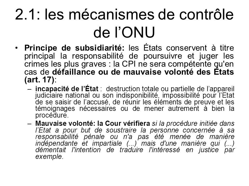 2.1: les mécanismes de contrôle de lONU Principe de subsidiarité: les États conservent à titre principal la responsabilité de poursuivre et juger les
