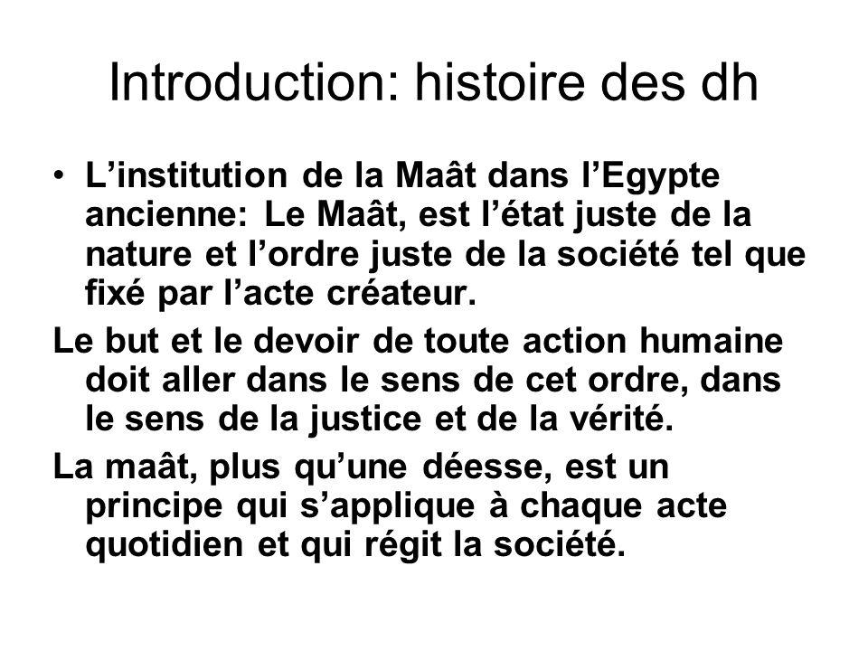 Introduction: histoire des dh Linstitution de la Maât dans lEgypte ancienne: Le Maât, est létat juste de la nature et lordre juste de la société tel que fixé par lacte créateur.