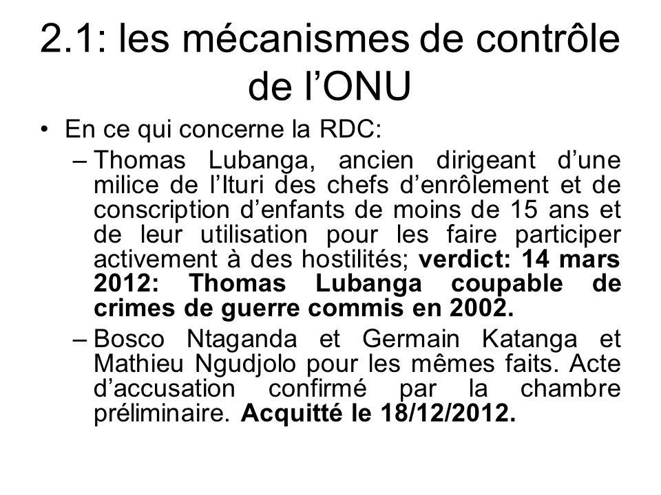 2.1: les mécanismes de contrôle de lONU En ce qui concerne la RDC: –Thomas Lubanga, ancien dirigeant dune milice de lIturi des chefs denrôlement et de conscription denfants de moins de 15 ans et de leur utilisation pour les faire participer activement à des hostilités; verdict: 14 mars 2012: Thomas Lubanga coupable de crimes de guerre commis en 2002.