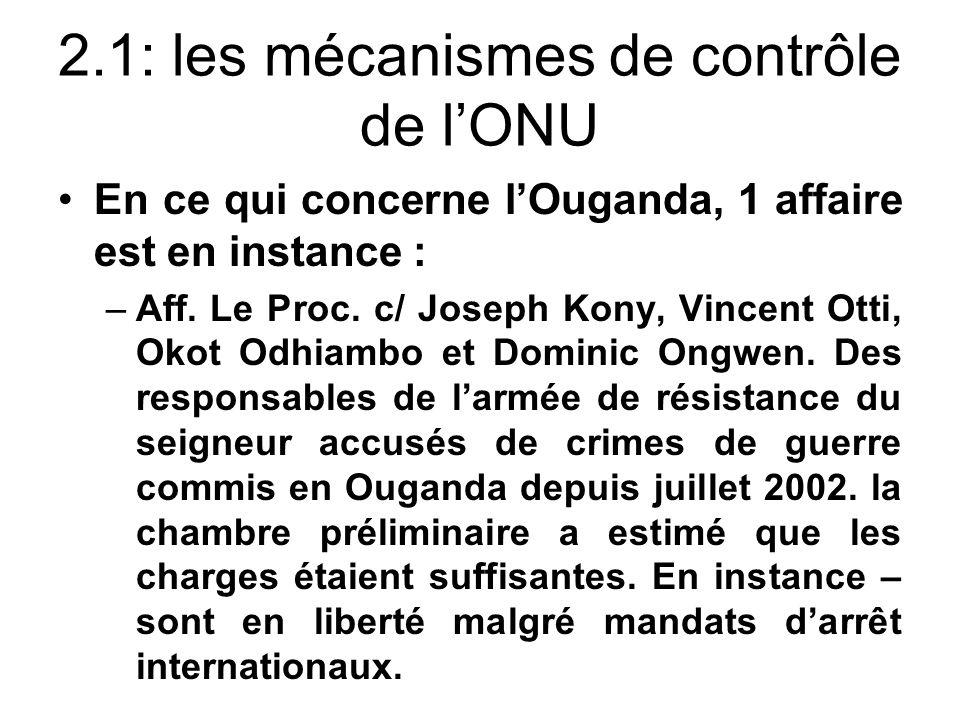 2.1: les mécanismes de contrôle de lONU En ce qui concerne lOuganda, 1 affaire est en instance : –Aff. Le Proc. c/ Joseph Kony, Vincent Otti, Okot Odh