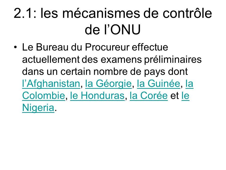 2.1: les mécanismes de contrôle de lONU Le Bureau du Procureur effectue actuellement des examens préliminaires dans un certain nombre de pays dont lAfghanistan, la Géorgie, la Guinée, la Colombie, le Honduras, la Corée et le Nigeria.