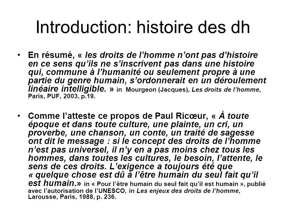 Introduction: histoire des dh En résumé, « les droits de lhomme nont pas dhistoire en ce sens quils ne sinscrivent pas dans une histoire qui, commune à lhumanité ou seulement propre à une partie du genre humain, sordonnerait en un déroulement linéaire intelligible.