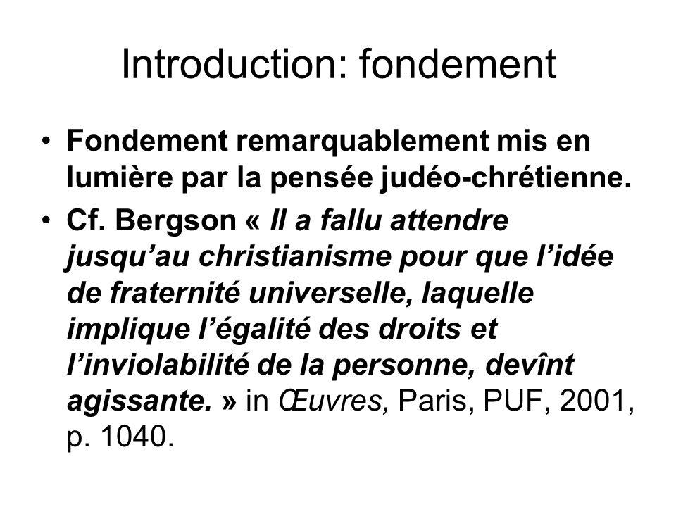 Introduction: fondement Fondement remarquablement mis en lumière par la pensée judéo-chrétienne. Cf. Bergson « Il a fallu attendre jusquau christianis