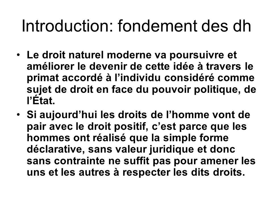 Introduction: fondement des dh Le droit naturel moderne va poursuivre et améliorer le devenir de cette idée à travers le primat accordé à lindividu considéré comme sujet de droit en face du pouvoir politique, de lÉtat.