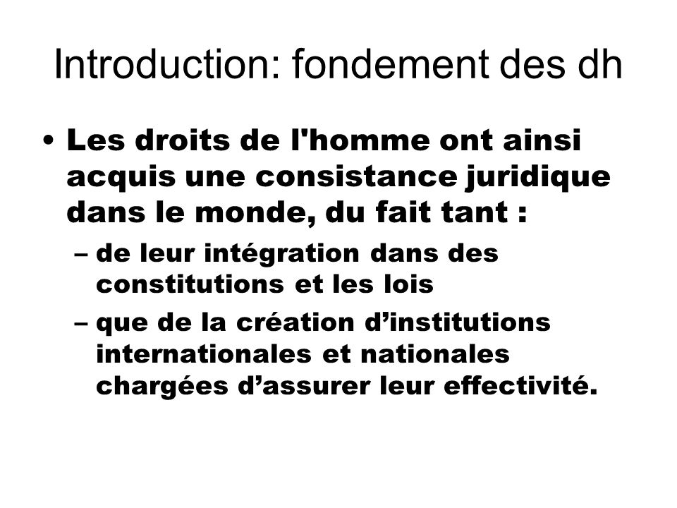 Introduction: fondement des dh Les droits de l'homme ont ainsi acquis une consistance juridique dans le monde, du fait tant : –de leur intégration dan