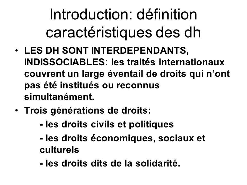 Introduction: définition caractéristiques des dh LES DH SONT INTERDEPENDANTS, INDISSOCIABLES: les traités internationaux couvrent un large éventail de droits qui nont pas été institués ou reconnus simultanément.