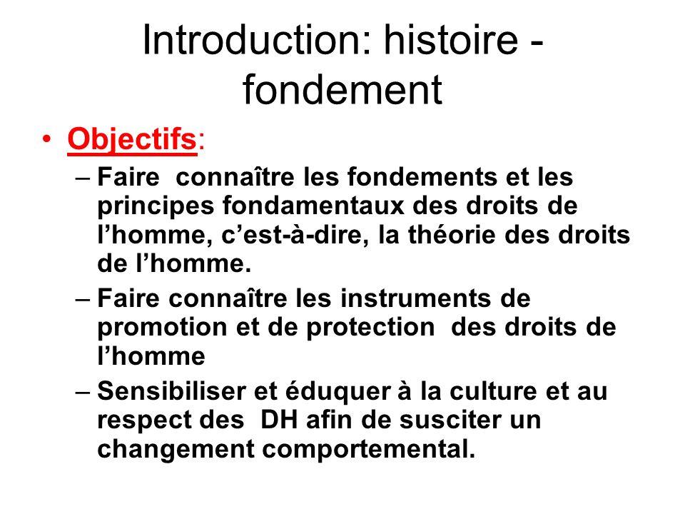 Introduction: histoire - fondement Objectifs: –Faire connaître les fondements et les principes fondamentaux des droits de lhomme, cest-à-dire, la théo