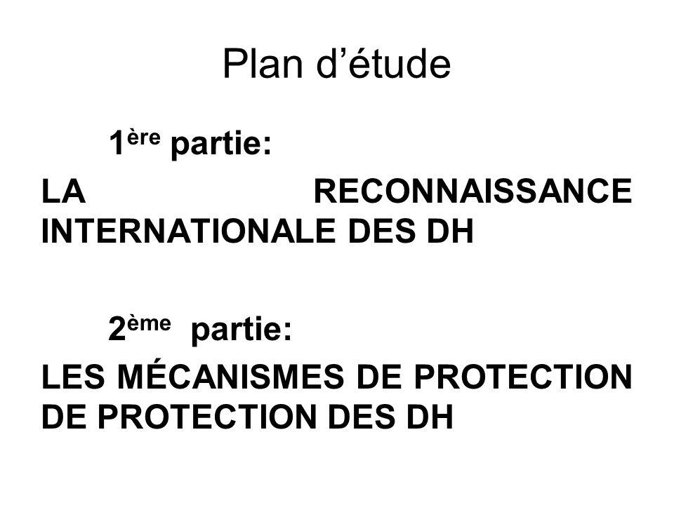 Plan détude 1 ère partie: LA RECONNAISSANCE INTERNATIONALE DES DH 2 ème partie: LES MÉCANISMES DE PROTECTION DE PROTECTION DES DH