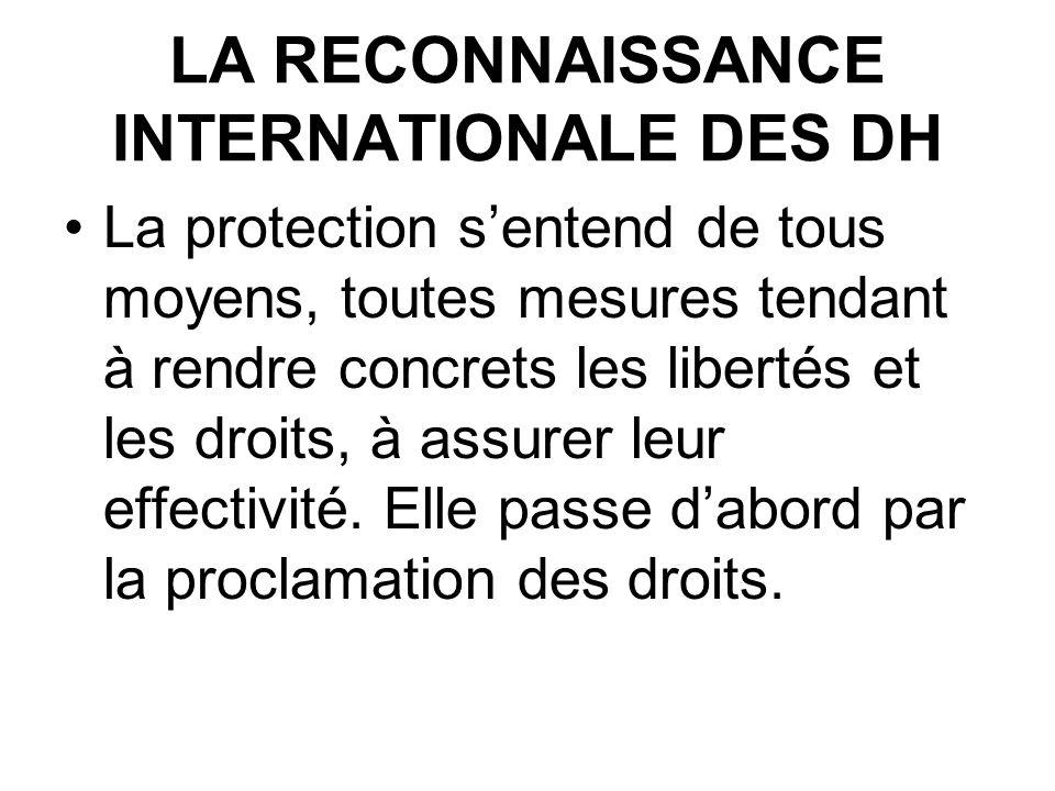 LA RECONNAISSANCE INTERNATIONALE DES DH La protection sentend de tous moyens, toutes mesures tendant à rendre concrets les libertés et les droits, à assurer leur effectivité.