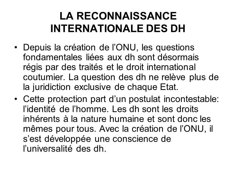 LA RECONNAISSANCE INTERNATIONALE DES DH Depuis la création de lONU, les questions fondamentales liées aux dh sont désormais régis par des traités et le droit international coutumier.