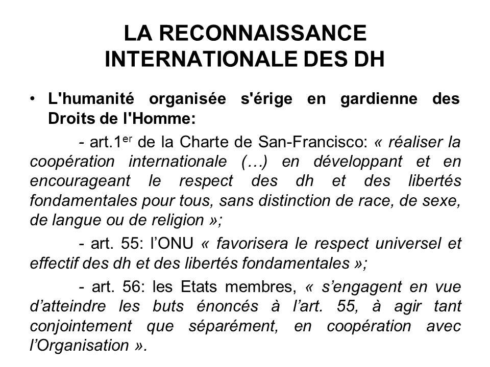 LA RECONNAISSANCE INTERNATIONALE DES DH L'humanité organisée s'érige en gardienne des Droits de l'Homme: - art.1 er de la Charte de San-Francisco: « r