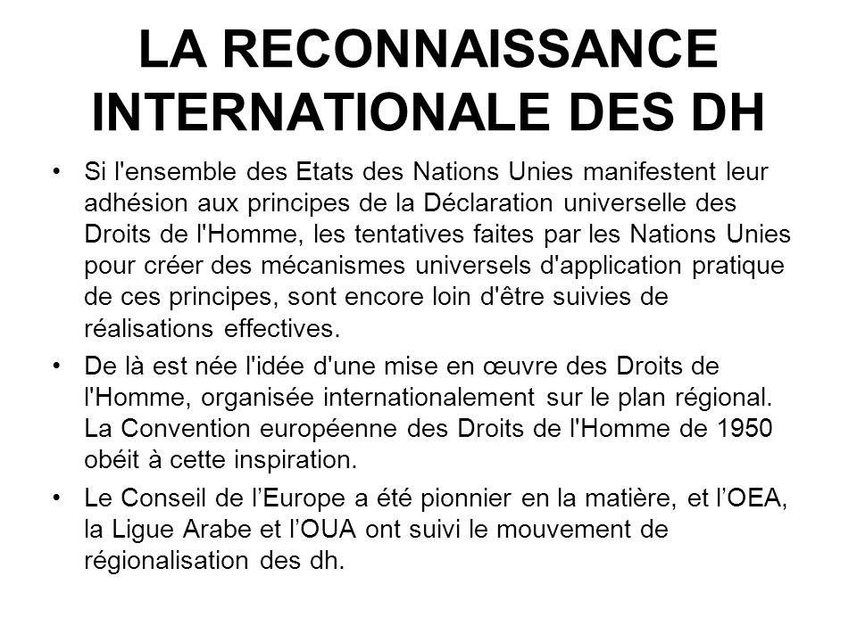 LA RECONNAISSANCE INTERNATIONALE DES DH Si l'ensemble des Etats des Nations Unies manifestent leur adhésion aux principes de la Déclaration universell