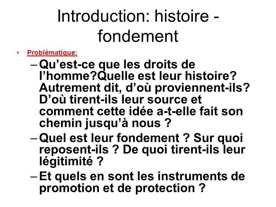 Introduction: histoire - fondement Problématique: –Quest-ce que les droits de lhomme?Quelle est leur histoire? Autrement dit, doù proviennent-ils? Doù