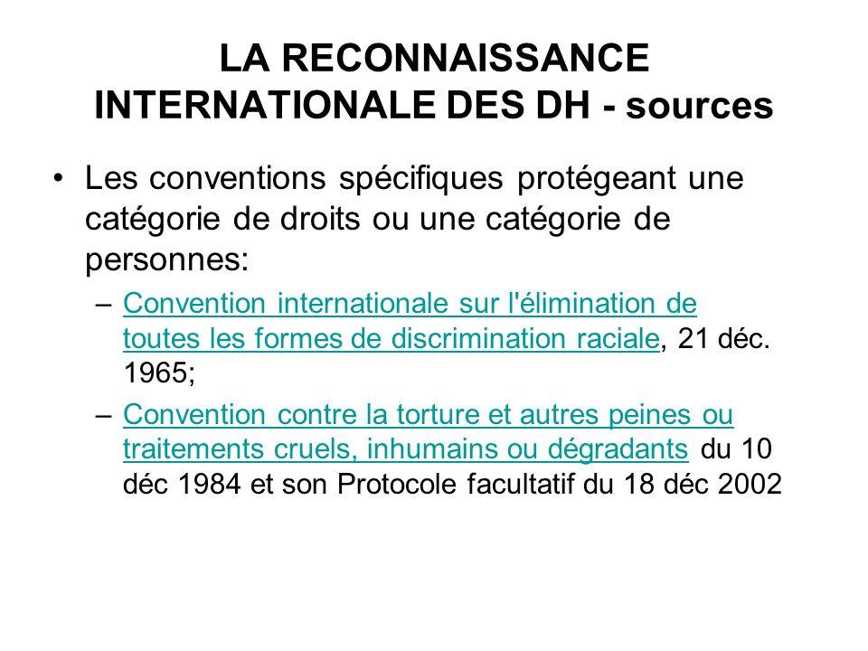 LA RECONNAISSANCE INTERNATIONALE DES DH - sources Les conventions spécifiques protégeant une catégorie de droits ou une catégorie de personnes: –Convention internationale sur l élimination de toutes les formes de discrimination raciale, 21 déc.
