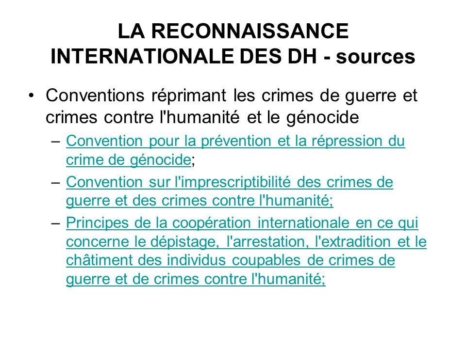 LA RECONNAISSANCE INTERNATIONALE DES DH - sources Conventions réprimant les crimes de guerre et crimes contre l'humanité et le génocide –Convention po