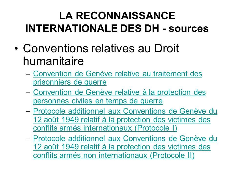 LA RECONNAISSANCE INTERNATIONALE DES DH - sources Conventions relatives au Droit humanitaire –Convention de Genève relative au traitement des prisonni