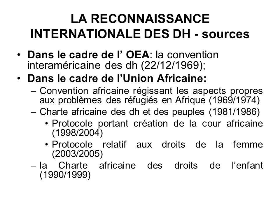LA RECONNAISSANCE INTERNATIONALE DES DH - sources Dans le cadre de l OEA: la convention interaméricaine des dh (22/12/1969); Dans le cadre de lUnion Africaine: –Convention africaine régissant les aspects propres aux problèmes des réfugiés en Afrique (1969/1974) –Charte africaine des dh et des peuples (1981/1986) Protocole portant création de la cour africaine (1998/2004) Protocole relatif aux droits de la femme (2003/2005) –la Charte africaine des droits de lenfant (1990/1999)