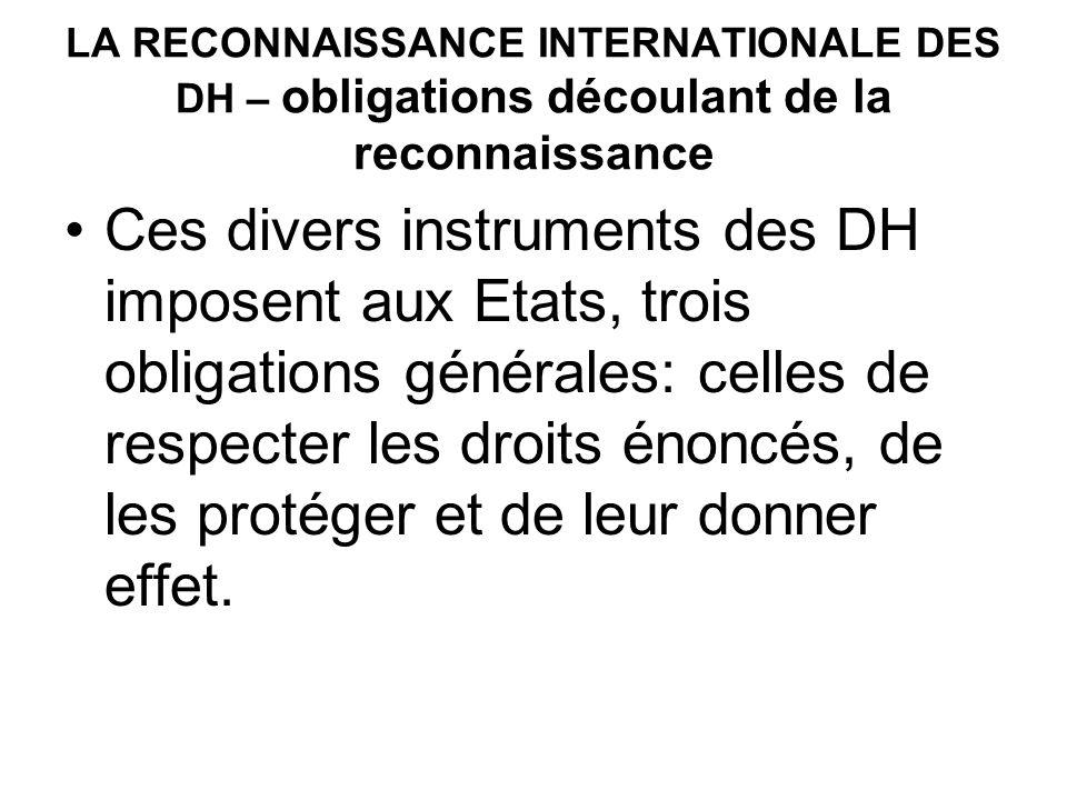 LA RECONNAISSANCE INTERNATIONALE DES DH – obligations découlant de la reconnaissance Ces divers instruments des DH imposent aux Etats, trois obligations générales: celles de respecter les droits énoncés, de les protéger et de leur donner effet.