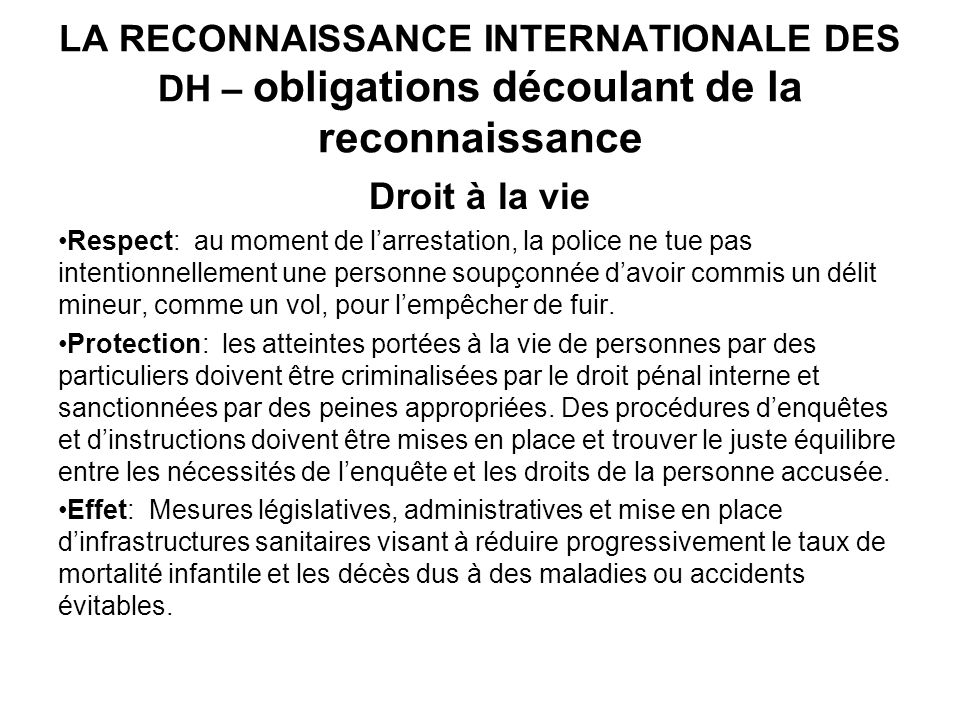 LA RECONNAISSANCE INTERNATIONALE DES DH – obligations découlant de la reconnaissance Droit à la vie Respect: au moment de larrestation, la police ne t