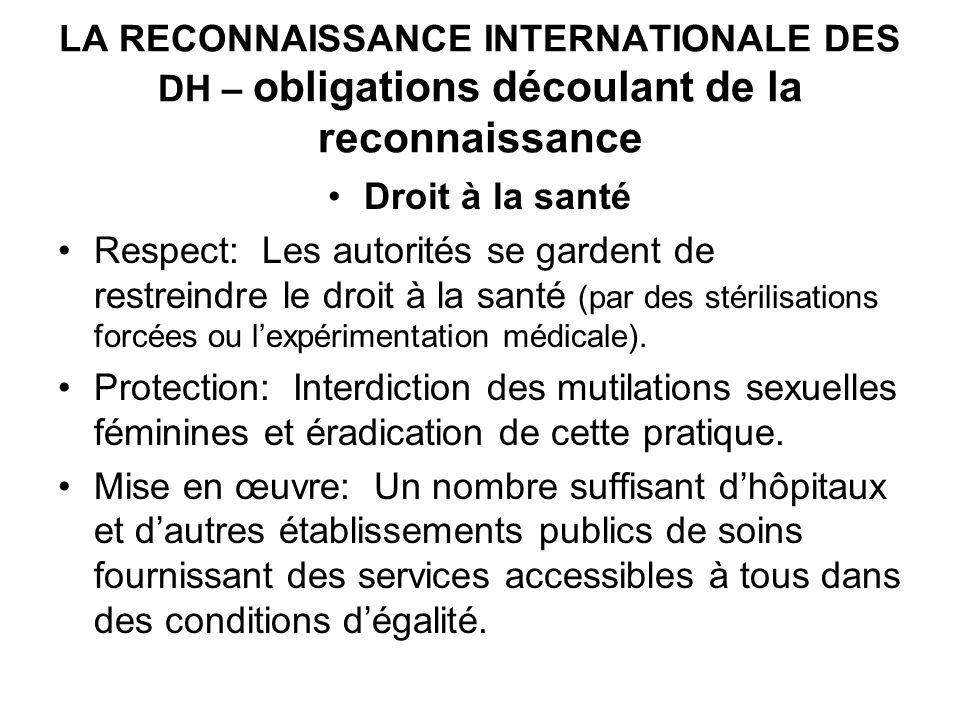 LA RECONNAISSANCE INTERNATIONALE DES DH – obligations découlant de la reconnaissance Droit à la santé Respect: Les autorités se gardent de restreindre le droit à la santé (par des stérilisations forcées ou lexpérimentation médicale).