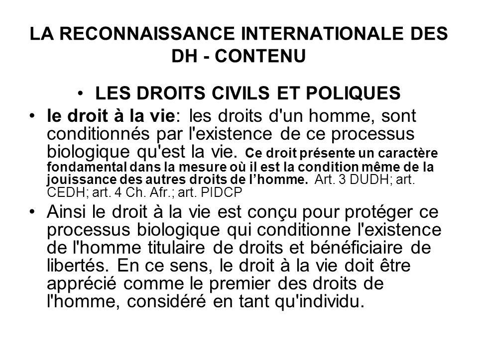 LA RECONNAISSANCE INTERNATIONALE DES DH - CONTENU LES DROITS CIVILS ET POLIQUES le droit à la vie: les droits d'un homme, sont conditionnés par l'exis