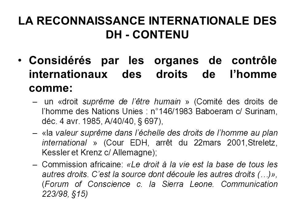 LA RECONNAISSANCE INTERNATIONALE DES DH - CONTENU Considérés par les organes de contrôle internationaux des droits de lhomme comme: – un «droit suprême de lêtre humain » (Comité des droits de lhomme des Nations Unies : n°146/1983 Baboeram c/ Surinam, déc.