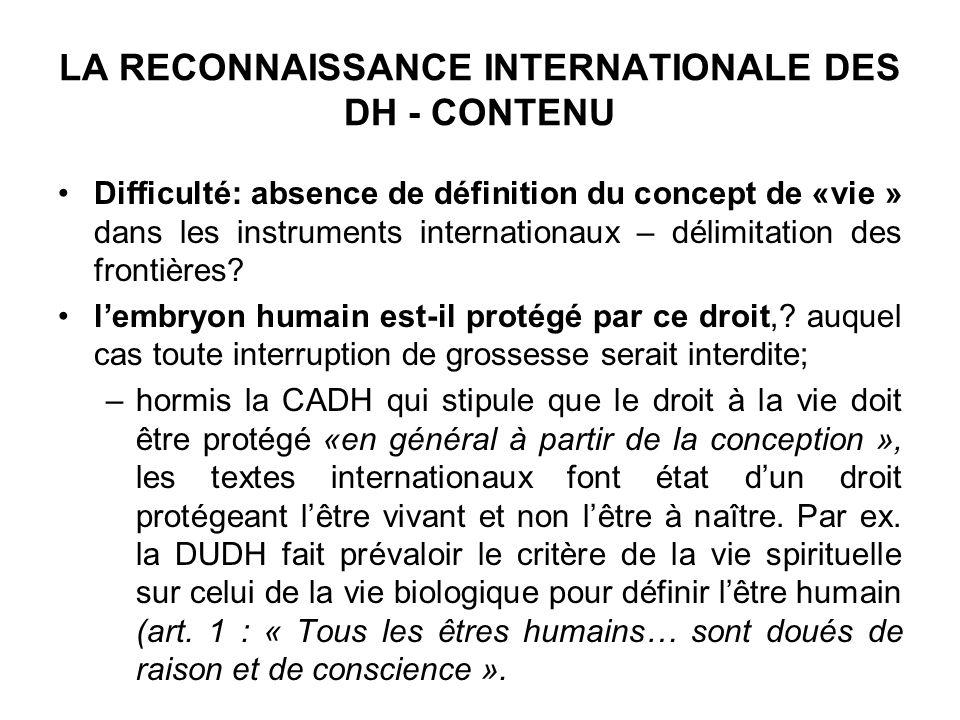LA RECONNAISSANCE INTERNATIONALE DES DH - CONTENU Difficulté: absence de définition du concept de «vie » dans les instruments internationaux – délimitation des frontières.