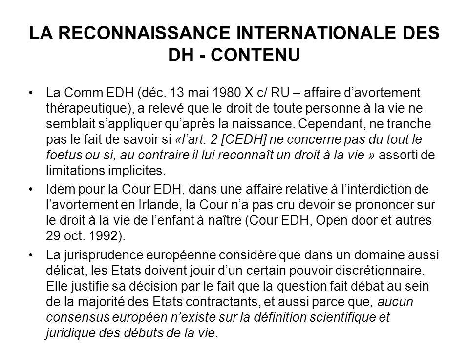 LA RECONNAISSANCE INTERNATIONALE DES DH - CONTENU La Comm EDH (déc. 13 mai 1980 X c/ RU – affaire davortement thérapeutique), a relevé que le droit de
