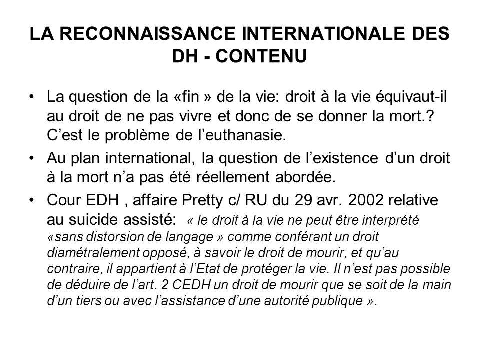 LA RECONNAISSANCE INTERNATIONALE DES DH - CONTENU La question de la «fin » de la vie: droit à la vie équivaut-il au droit de ne pas vivre et donc de se donner la mort..