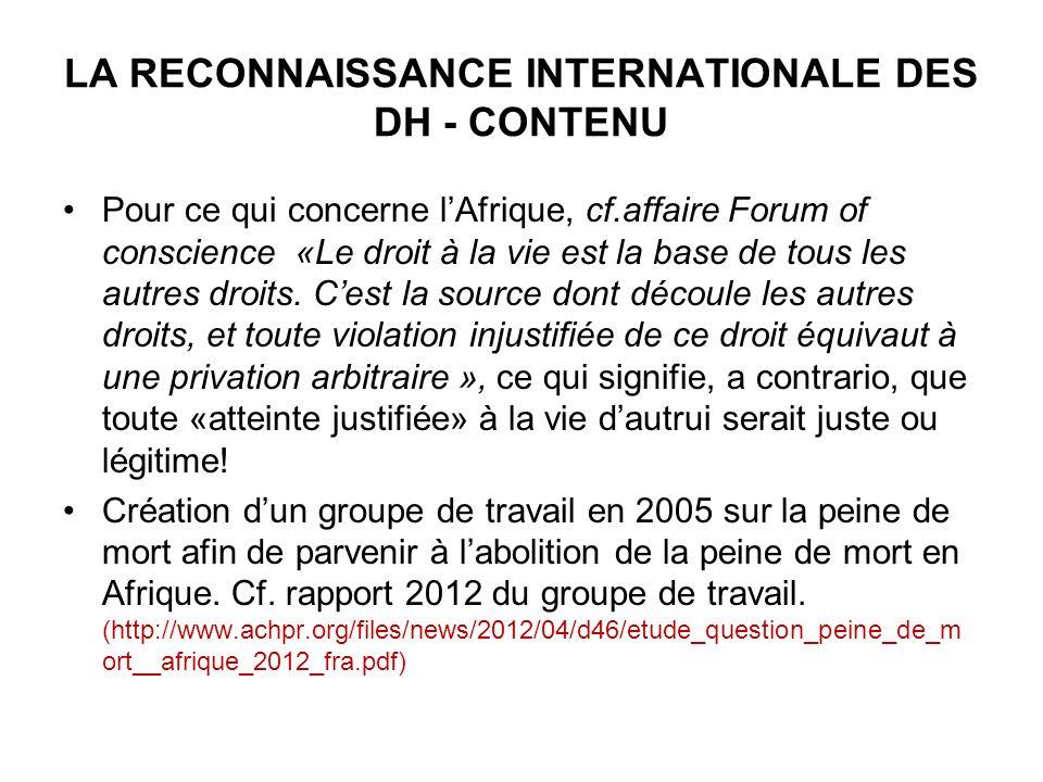LA RECONNAISSANCE INTERNATIONALE DES DH - CONTENU Pour ce qui concerne lAfrique, cf.affaire Forum of conscience «Le droit à la vie est la base de tous les autres droits.