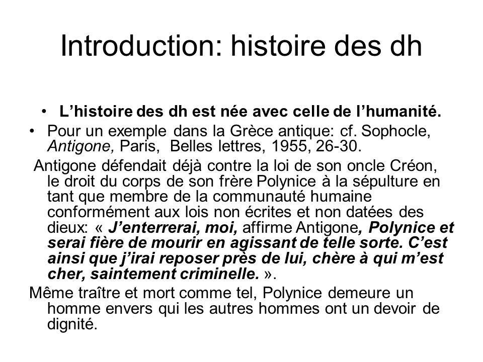 Introduction: histoire des dh Lhistoire des dh est née avec celle de lhumanité. Pour un exemple dans la Grèce antique: cf. Sophocle, Antigone, Paris,