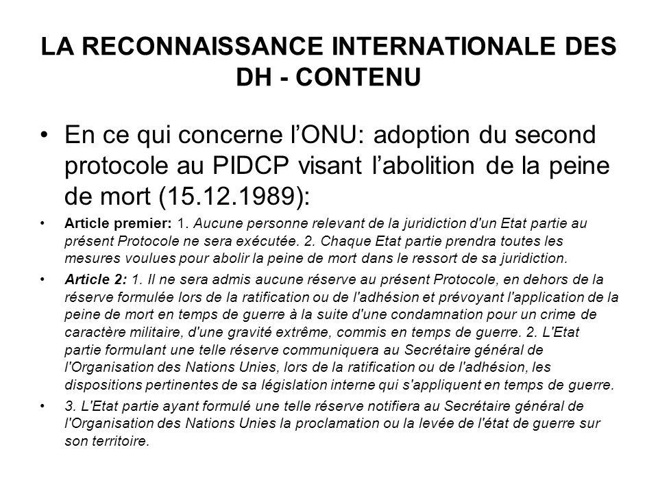 LA RECONNAISSANCE INTERNATIONALE DES DH - CONTENU En ce qui concerne lONU: adoption du second protocole au PIDCP visant labolition de la peine de mort (15.12.1989): Article premier: 1.