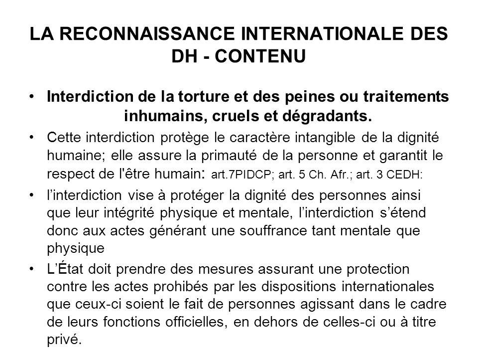 LA RECONNAISSANCE INTERNATIONALE DES DH - CONTENU Interdiction de la torture et des peines ou traitements inhumains, cruels et dégradants. Cette inter