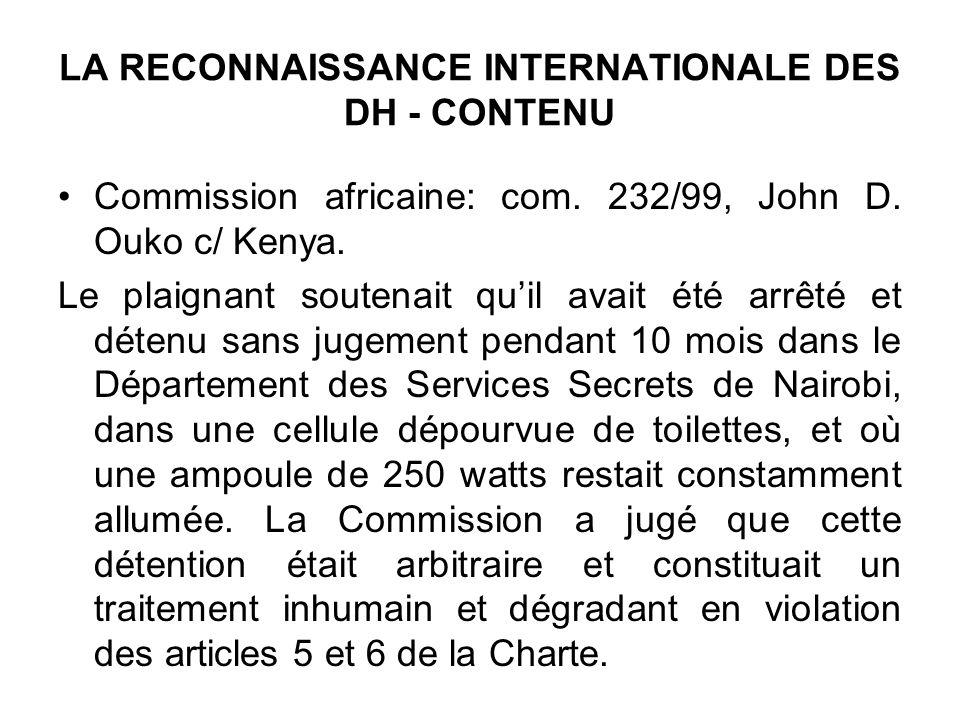 LA RECONNAISSANCE INTERNATIONALE DES DH - CONTENU Commission africaine: com. 232/99, John D. Ouko c/ Kenya. Le plaignant soutenait quil avait été arrê