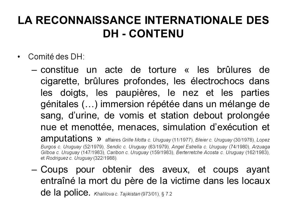 LA RECONNAISSANCE INTERNATIONALE DES DH - CONTENU Comité des DH: –constitue un acte de torture « les brûlures de cigarette, brûlures profondes, les él