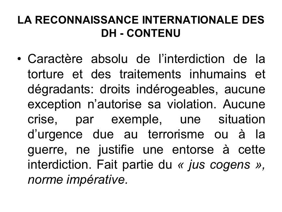 LA RECONNAISSANCE INTERNATIONALE DES DH - CONTENU Caractère absolu de linterdiction de la torture et des traitements inhumains et dégradants: droits indérogeables, aucune exception nautorise sa violation.