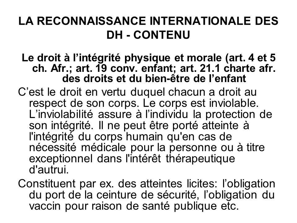 LA RECONNAISSANCE INTERNATIONALE DES DH - CONTENU Le droit à lintégrité physique et morale (art. 4 et 5 ch. Afr.; art. 19 conv. enfant; art. 21.1 char