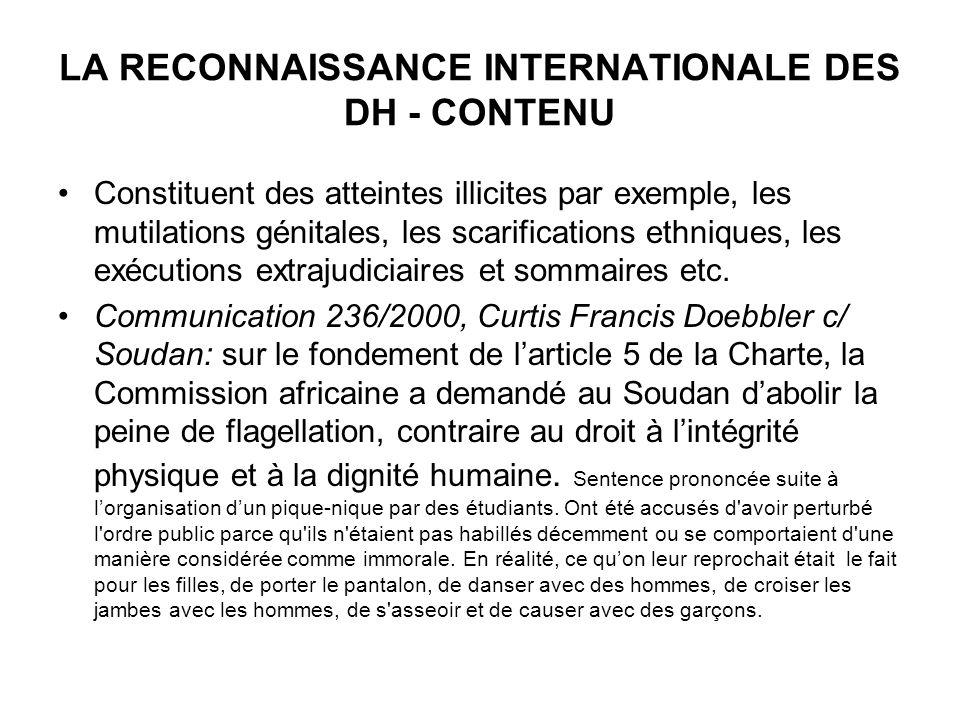 LA RECONNAISSANCE INTERNATIONALE DES DH - CONTENU Constituent des atteintes illicites par exemple, les mutilations génitales, les scarifications ethniques, les exécutions extrajudiciaires et sommaires etc.