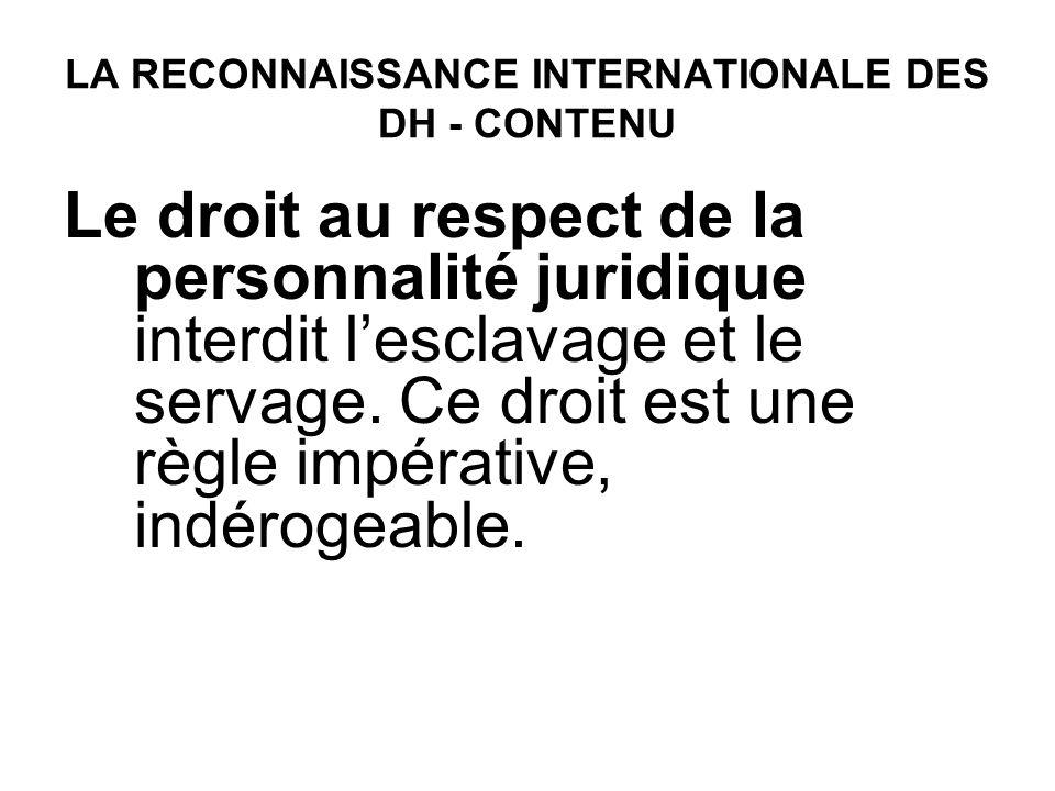 LA RECONNAISSANCE INTERNATIONALE DES DH - CONTENU Le droit au respect de la personnalité juridique interdit lesclavage et le servage. Ce droit est une