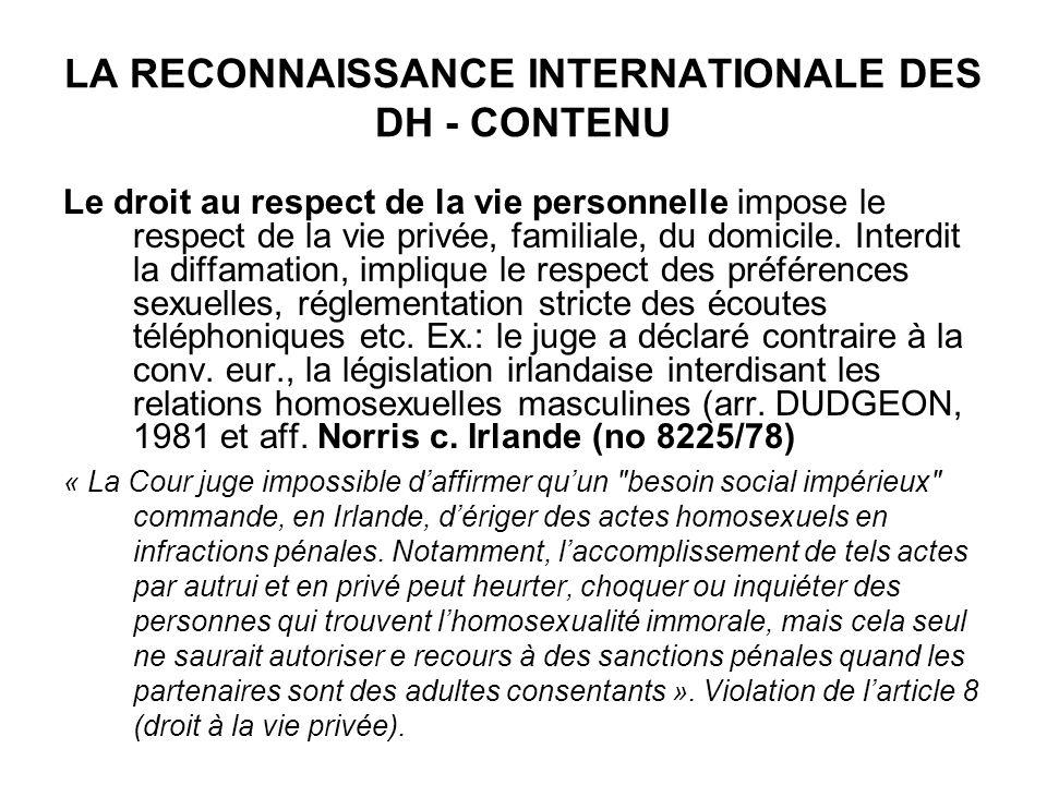 LA RECONNAISSANCE INTERNATIONALE DES DH - CONTENU Le droit au respect de la vie personnelle impose le respect de la vie privée, familiale, du domicile.