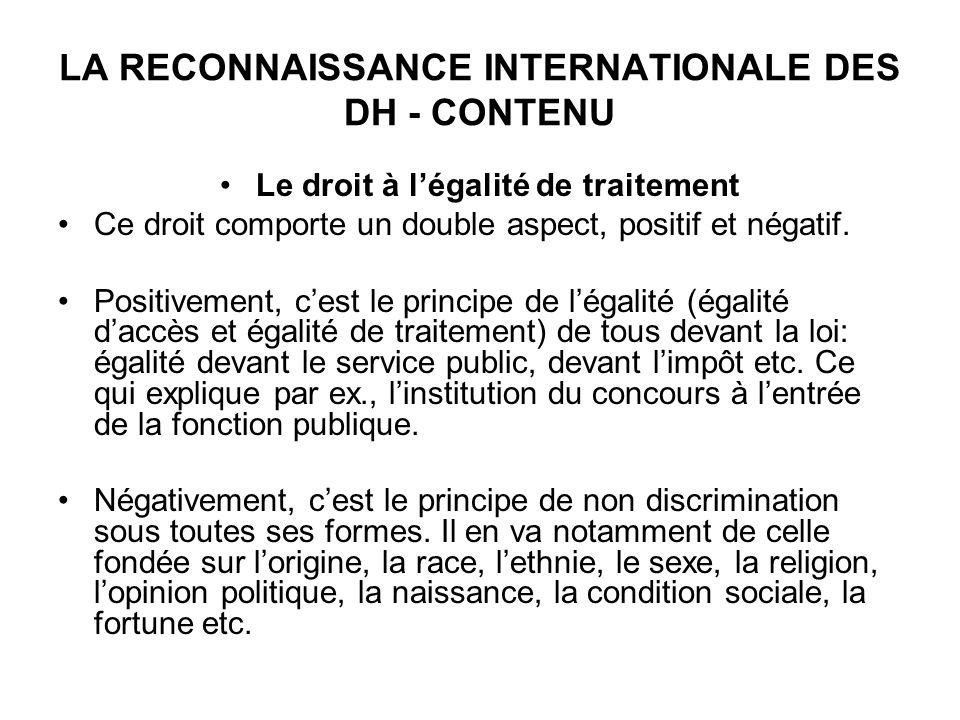 LA RECONNAISSANCE INTERNATIONALE DES DH - CONTENU Le droit à légalité de traitement Ce droit comporte un double aspect, positif et négatif.
